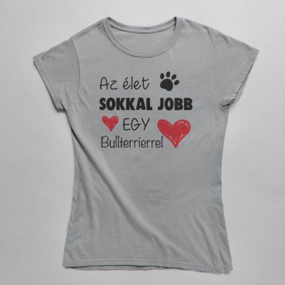 Az élet sokkal jobb egy bullterrierrel női póló