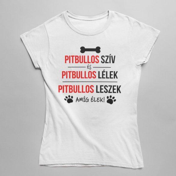 Pitbullos szív, pitbullos lélek, pitbullos leszek amíg élek! női póló